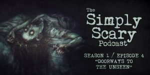 "The Simply Scary Podcast - Season 1, Episode 4 - ""Doorways to the Unseen"""