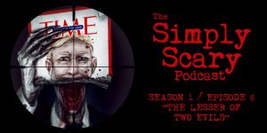 "The Simply Scary Podcast - Season 1, Episode 6 - ""The Lesser of Two Evils"""
