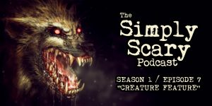 "The Simply Scary Podcast - Season 1, Episode 7 - ""Creature Feature"""