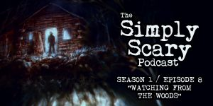 "The Simply Scary Podcast - Season 1, Episode 8 - ""Watching from the Woods"""