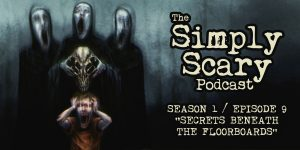 "The Simply Scary Podcast - Season 1, Episode 9 - ""Secrets Beneath the Floorboards"""