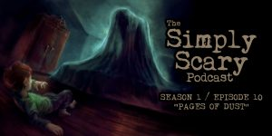 "The Simply Scary Podcast - Season 1, Episode 10 - ""Pages of Dust"""