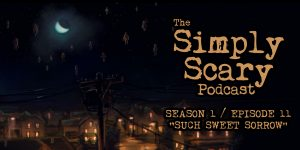 "The Simply Scary Podcast - Season 1, Episode 11 - ""Such Sweet Sorrow"""