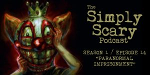 "The Simply Scary Podcast - Season 1, Episode 14 - ""Paranormal Imprisonment"""