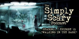 "The Simply Scary Podcast - Season 1, Episode 15 - ""Walking in the Dark"""