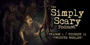 "The Simply Scary Podcast - Season 1, Episode 16 - ""Twisted Worlds"""