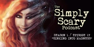 "The Simply Scary Podcast - Season 1, Episode 17 - ""Sinking Into Madness"""