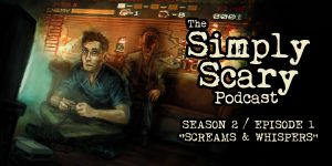 "The Simply Scary Podcast - Season 2, Episode 1 - ""Screams and Whispers"""