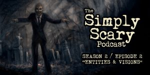 "The Simply Scary Podcast - Season 2, Episode 2 - ""Entities and Visions"""