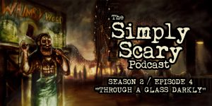 "The Simply Scary Podcast - Season 2, Episode 4 - ""Through a Glass Darkly"""