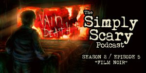 "The Simply Scary Podcast - Season 2, Episode 5 - ""Film Noir"""
