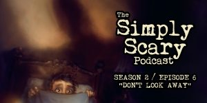 "The Simply Scary Podcast - Season 2, Episode 6 - ""Don't Look Away"""