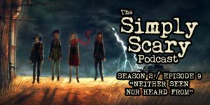 "The Simply Scary Podcast - Season 2, Episode 9 - ""Neither Seen Nor Heard From"""