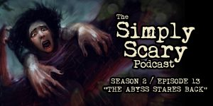 "The Simply Scary Podcast - Season 2, Episode 13 - ""The Abyss Stares Back"""