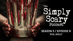 "The Simply Scary Podcast – Season 3, Episode 8 - ""Evil Idols"""