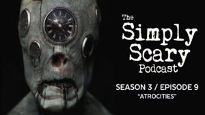 "The Simply Scary Podcast – Season 3, Episode 9 - ""Atrocities"""