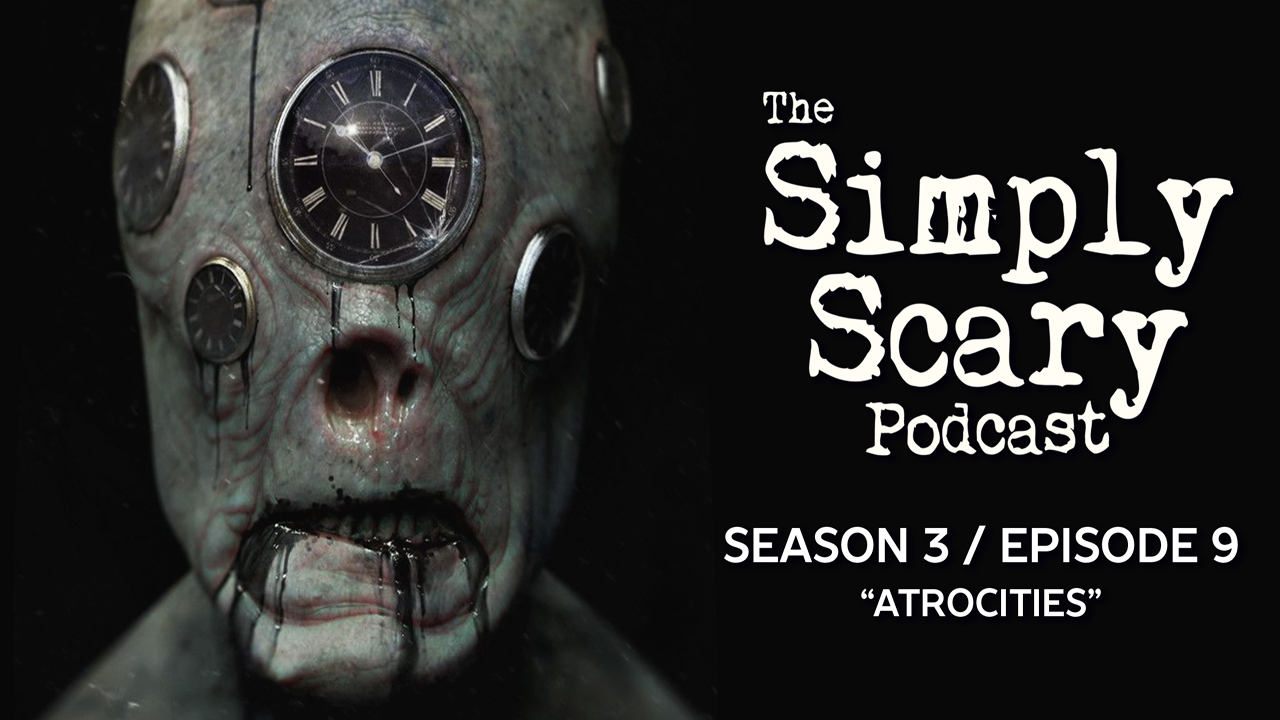 "The Simply Scary Podcast – Season 3, Episode 9 – ""Atrocities"" - The"