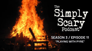 "The Simply Scary Podcast – Season 3, Episode 11 - ""Playing with Pyre"""