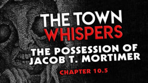 "The Town Whispers – Chapter 10.5 – ""The Possession of Jacob T. Mortimer"""