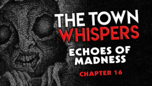 "The Town Whispers – Chapter 16 – ""Echoes of Madness"""