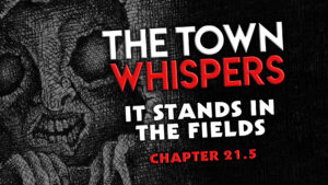 "The Town Whispers – Chapter 21.5 – ""It Stands in the Fields"""