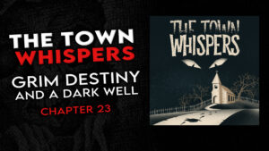 "The Town Whispers – Chapter 23 – ""Grim Destiny and a Dark Well"""