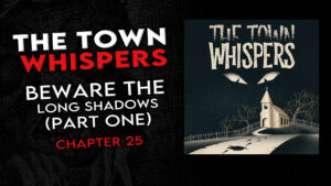 "The Town Whispers – Chapter 25 – ""Beware the Long Shadows (Part 1)"""