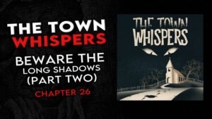 "The Town Whispers – Chapter 26 – ""Beware the Long Shadows (Part 2)"""