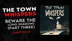 "The Town Whispers – Chapter 27 – ""Beware the Long Shadows (Part 3)"""