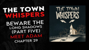 """The Town Whispers – Chapter 29 – """"Beware the Long Shadows (Part 5) Finale: Meet Adam"""""""